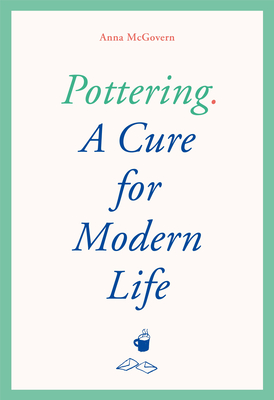 The Art of Doing Nothing and Something: Pottering as a Cure for Modern Life by Anna McGovern